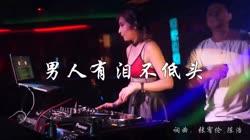 男人有泪不低头 DJ沈念版 DJ美女打碟现场视频